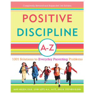 Positive Discipline A - Z: 1001 Solutions to Everyday Parenting Problems